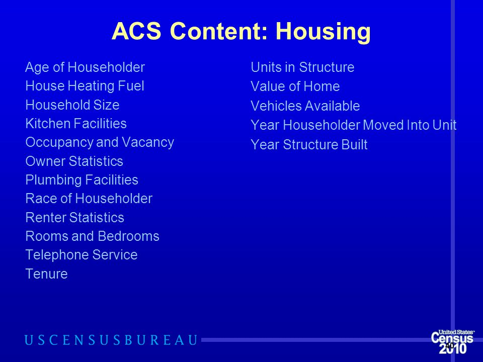 ACS Content: Housing Age of Householder House Heating Fuel Household Size Kitchen Facilities Occupancy and Vacancy Owner Statistics Plumbing Facilities Race of Householder Renter Statistics Rooms and Bedrooms Telephone Service Tenure Units in Structure Value of Home Vehicles Available Year Householder Moved Into Unit Year Structure Built 40