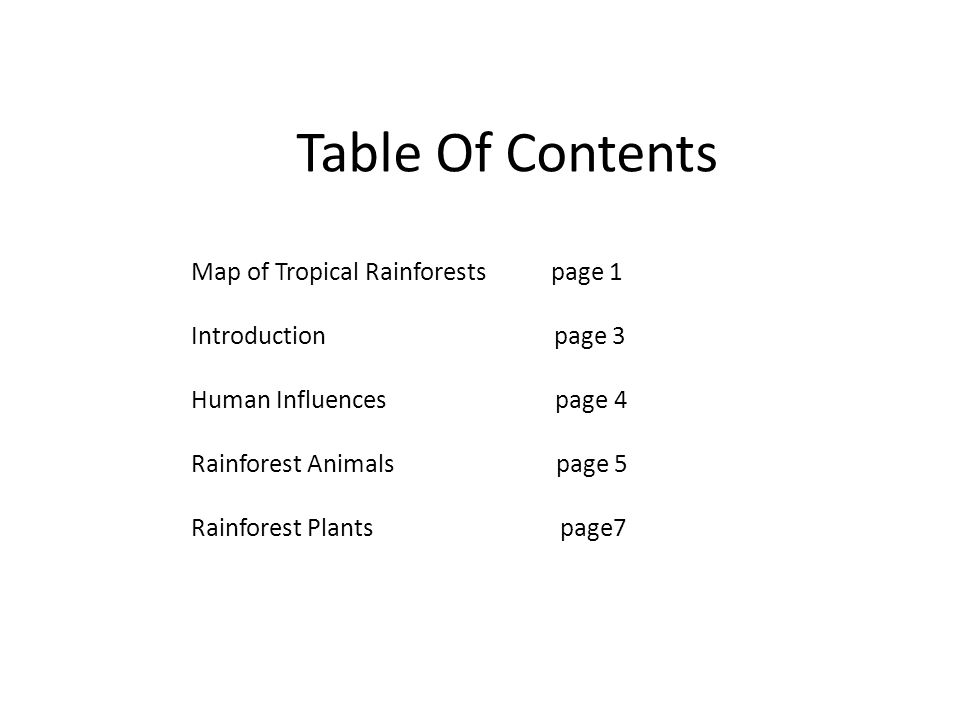 Table Of Contents Map of Tropical Rainforests page 1 Introduction page 3 Human Influences page 4 Rainforest Animals page 5 Rainforest Plants page7
