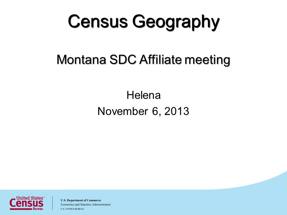 Census Geography Montana SDC Affiliate meeting Helena November 6, 2013