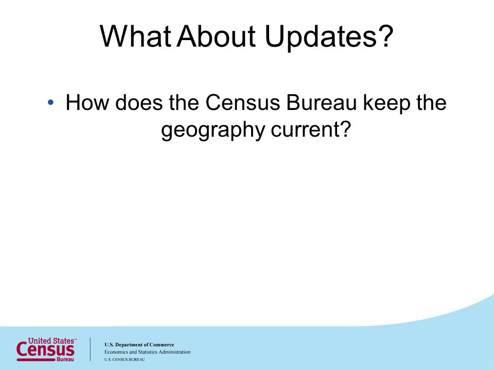What About Updates? How does the Census Bureau keep the geography current?