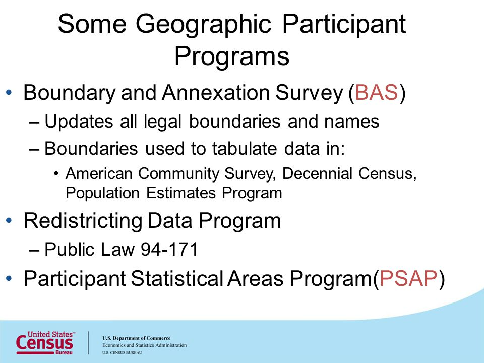 Some Geographic Participant Programs Boundary and Annexation Survey (BAS) –Updates all legal boundaries and names –Boundaries used to tabulate data in