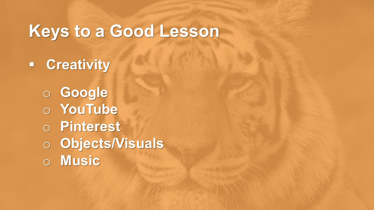 Keys to a Good Lesson  Creativity o Google o YouTube o Pinterest o Objects/Visuals o Music
