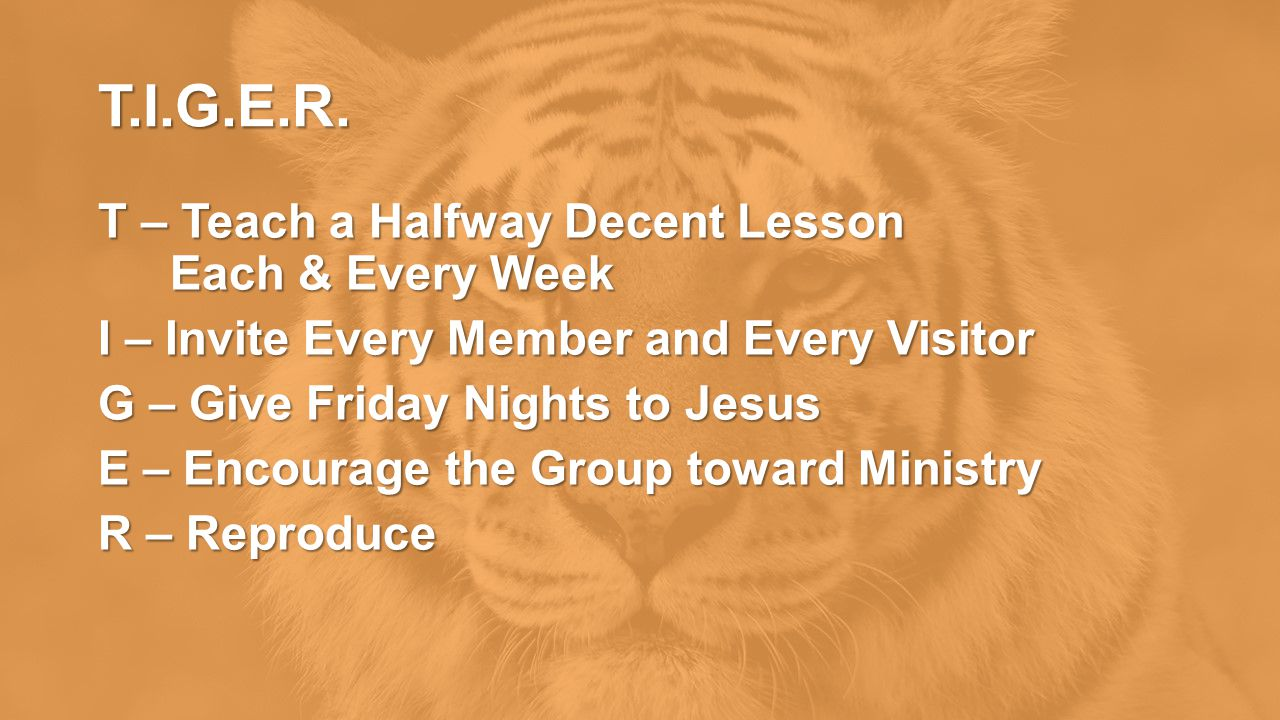 T.I.G.E.R. T – Teach a Halfway Decent Lesson Each & Every Week I – Invite Every Member and Every Visitor G – Give Friday Nights to Jesus E – Encourage