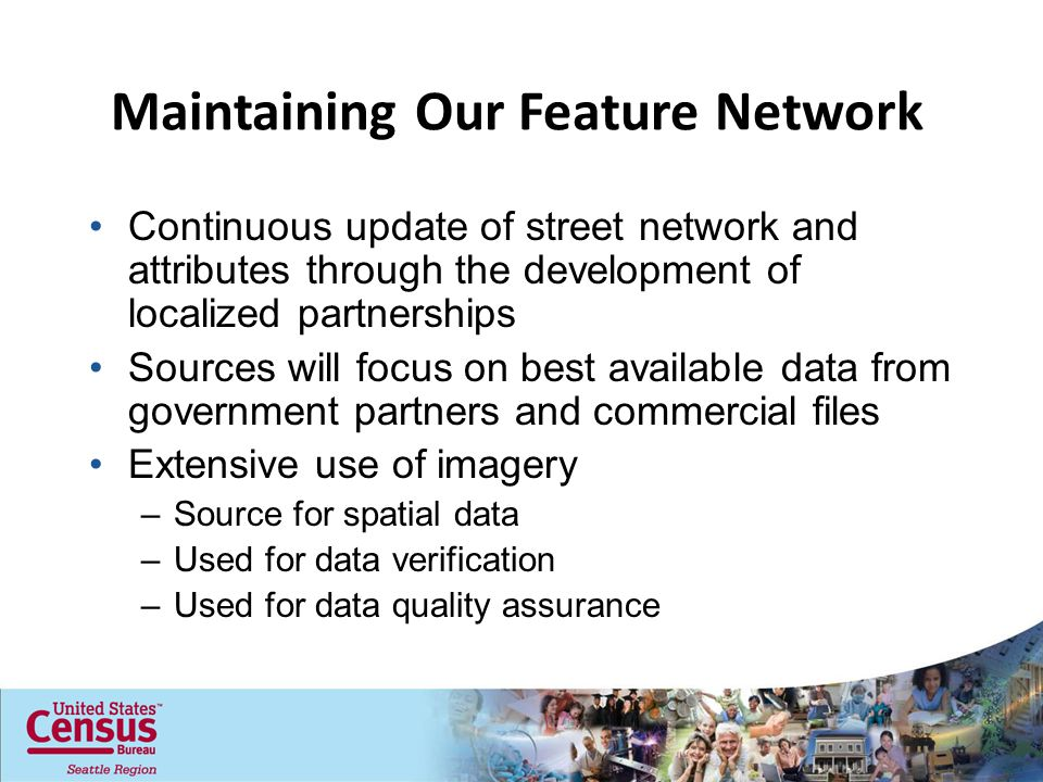 Continuous update of street network and attributes through the development of localized partnerships Sources will focus on best available data from government partners and commercial files Extensive use of imagery –Source for spatial data –Used for data verification –Used for data quality assurance Maintaining Our Feature Network