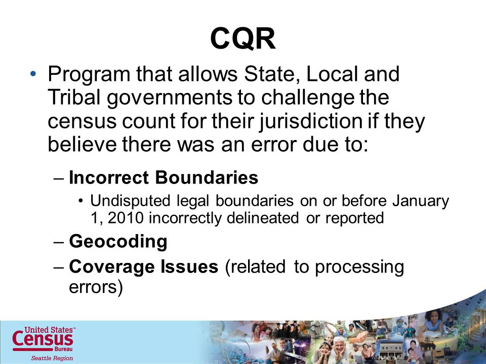 CQR Program that allows State, Local and Tribal governments to challenge the census count for their jurisdiction if they believe there was an error due to: –Incorrect Boundaries Undisputed legal boundaries on or before January 1, 2010 incorrectly delineated or reported –Geocoding –Coverage Issues (related to processing errors)