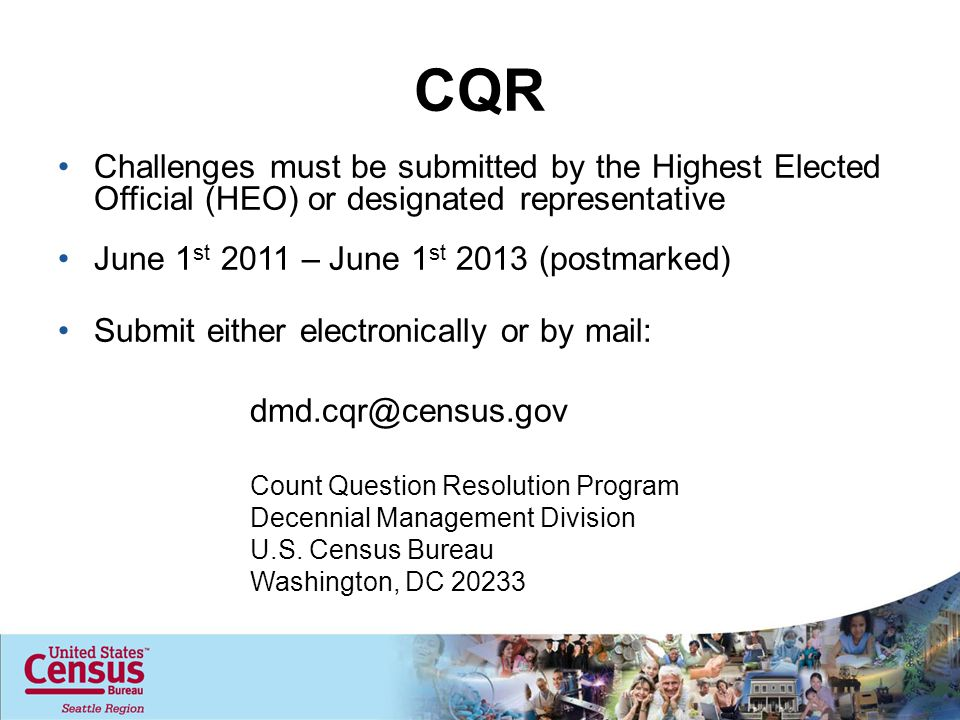 CQR Challenges must be submitted by the Highest Elected Official (HEO) or designated representative June 1 st 2011 – June 1 st 2013 (postmarked) Submit either electronically or by mail: dmd.cqr@census.gov Count Question Resolution Program Decennial Management Division U.S.