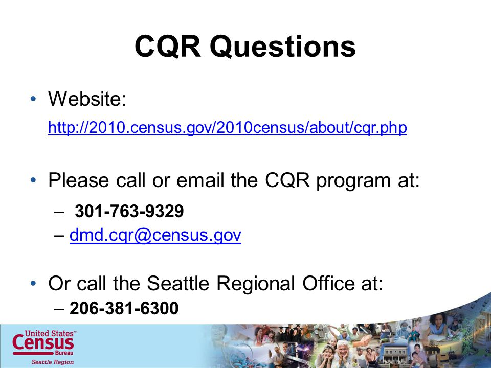 CQR Questions Website: http://2010.census.gov/2010census/about/cqr.php Please call or email the CQR program at: – 301-763-9329 –dmd.cqr@census.govdmd.cqr@census.gov Or call the Seattle Regional Office at: –206-381-6300