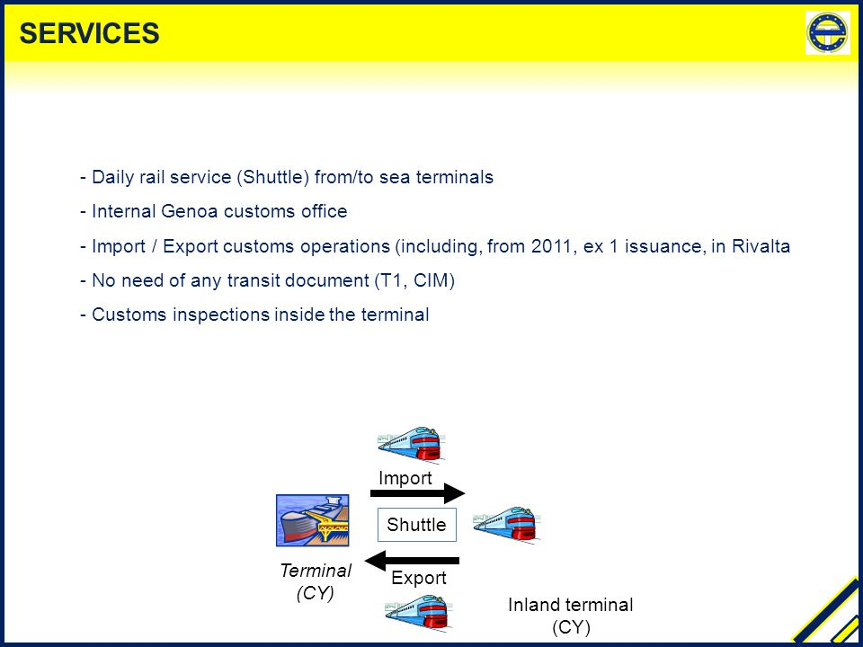 - Daily rail service (Shuttle) from/to sea terminals - Internal Genoa customs office - Import / Export customs operations (including, from 2011, ex 1