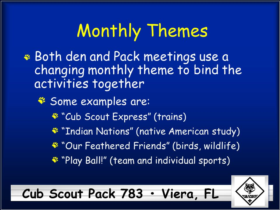 Cub Scout Pack 783 Viera, FL Monthly Themes Both den and Pack meetings use a changing monthly theme to bind the activities together Some examples are: Cub Scout Express (trains) Indian Nations (native American study) Our Feathered Friends (birds, wildlife) Play Ball! (team and individual sports)