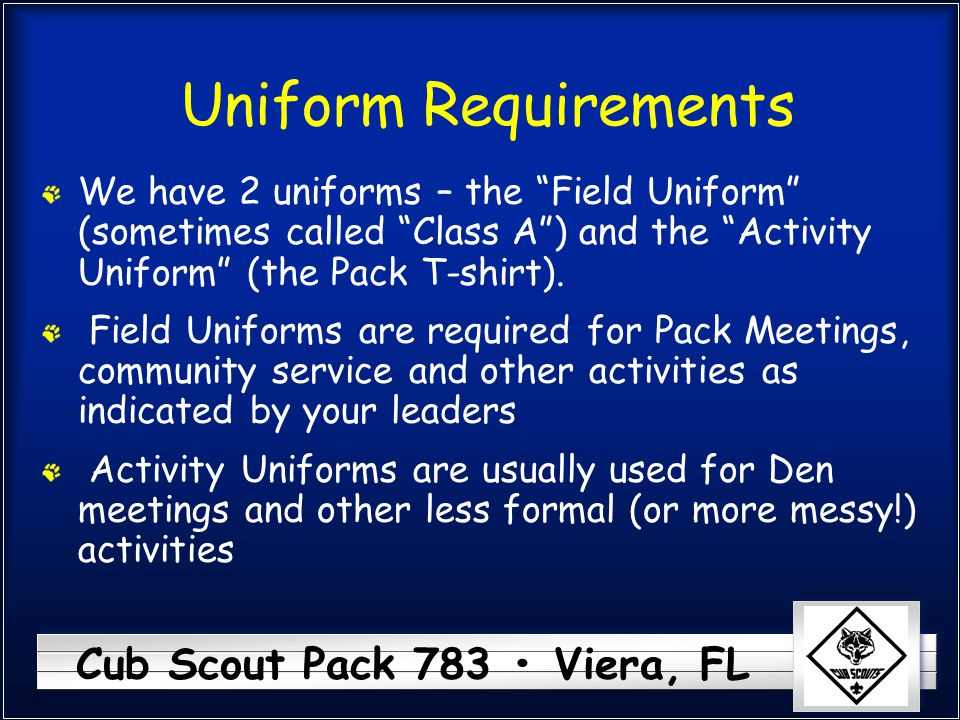 """Cub Scout Pack 783 Viera, FL Uniform Requirements We have 2 uniforms – the """"Field Uniform"""" (sometimes called """"Class A"""") and the """"Activity Uniform"""" (th"""