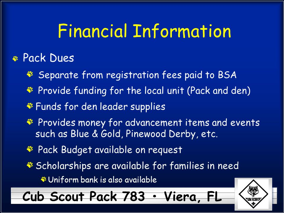 Cub Scout Pack 783 Viera, FL Financial Information Pack Dues Separate from registration fees paid to BSA Provide funding for the local unit (Pack and den) Funds for den leader supplies Provides money for advancement items and events such as Blue & Gold, Pinewood Derby, etc.