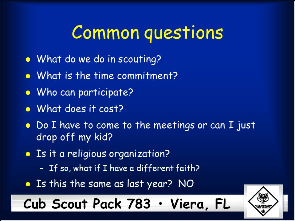 Cub Scout Pack 783 Viera, FL Common questions l What do we do in scouting? l What is the time commitment? l Who can participate? l What does it cost?
