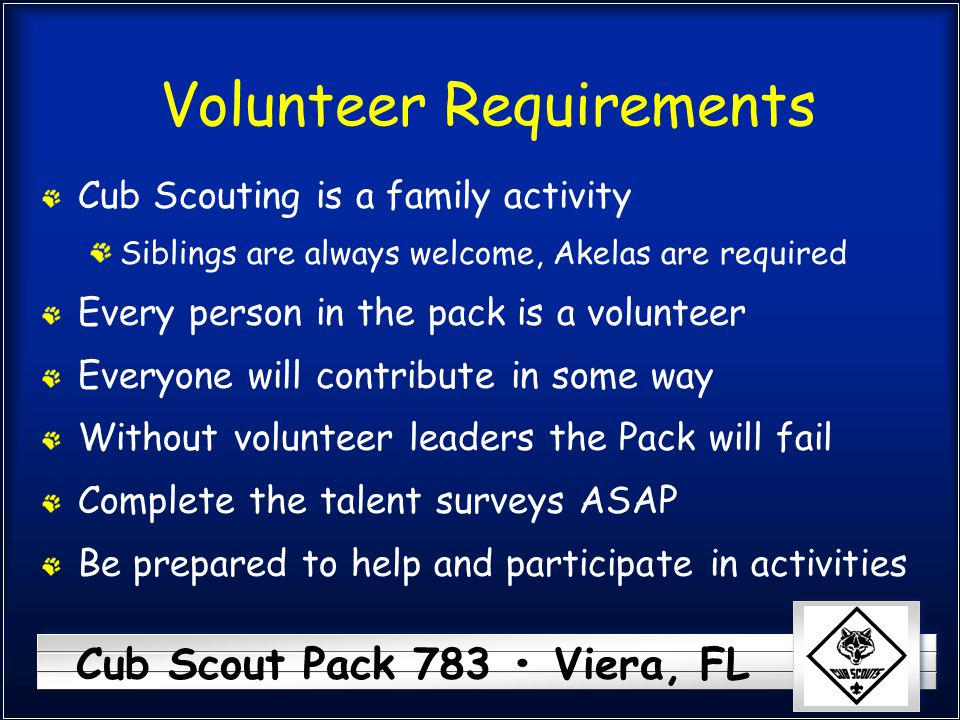 Cub Scout Pack 783 Viera, FL Volunteer Requirements Cub Scouting is a family activity Siblings are always welcome, Akelas are required Every person in
