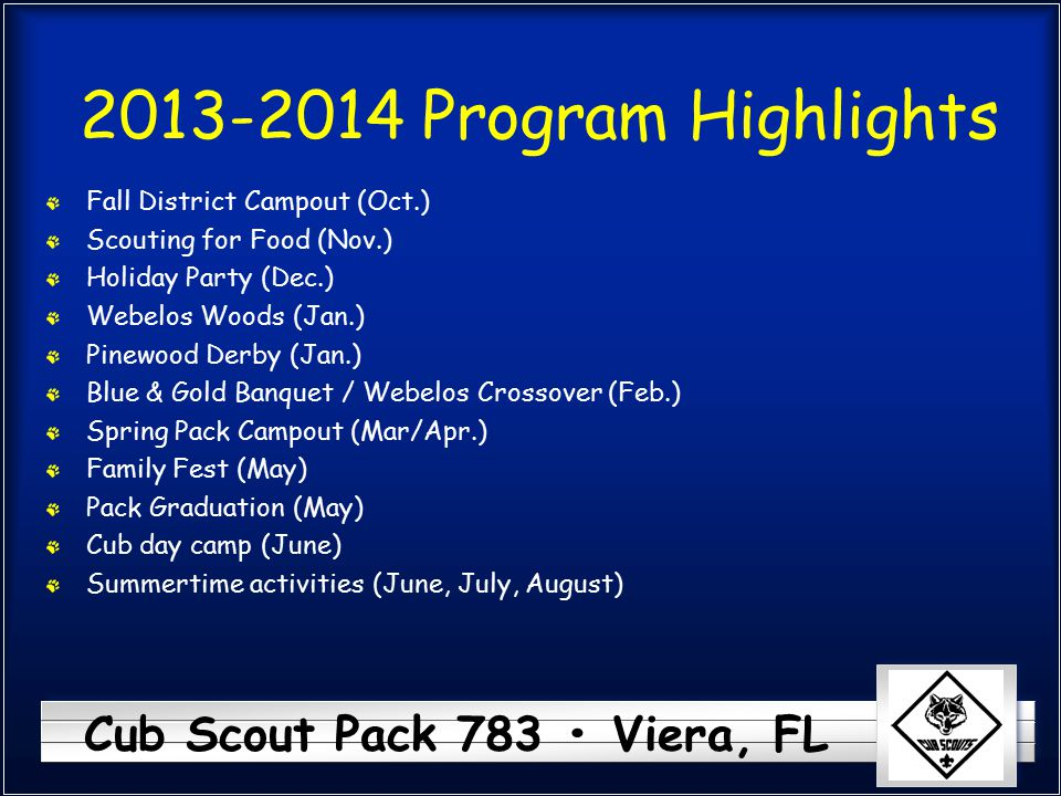 Cub Scout Pack 783 Viera, FL 2013-2014 Program Highlights Fall District Campout (Oct.) Scouting for Food (Nov.) Holiday Party (Dec.) Webelos Woods (Ja