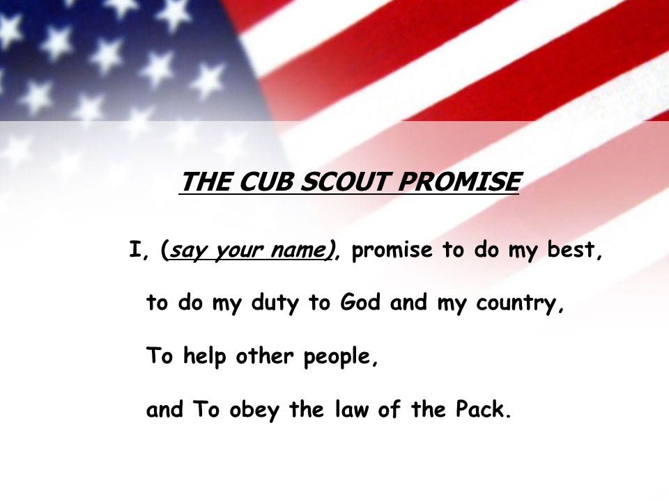 Cub Scout Pack 783 Viera, FL I, (say your name), promise to do my best, to do my duty to God and my country, To help other people, and To obey the law