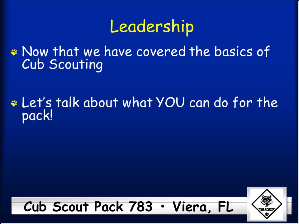 Cub Scout Pack 783 Viera, FL Leadership Now that we have covered the basics of Cub Scouting Let's talk about what YOU can do for the pack!