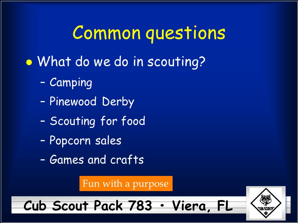 Cub Scout Pack 783 Viera, FL Common questions l What do we do in scouting? –Camping –Pinewood Derby –Scouting for food –Popcorn sales –Games and craft