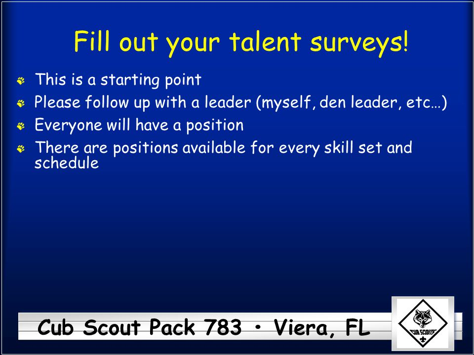 Cub Scout Pack 783 Viera, FL Fill out your talent surveys! This is a starting point Please follow up with a leader (myself, den leader, etc…) Everyone