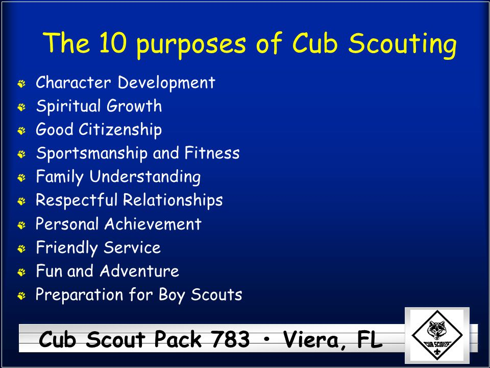 Cub Scout Pack 783 Viera, FL The 10 purposes of Cub Scouting Character Development Spiritual Growth Good Citizenship Sportsmanship and Fitness Family Understanding Respectful Relationships Personal Achievement Friendly Service Fun and Adventure Preparation for Boy Scouts