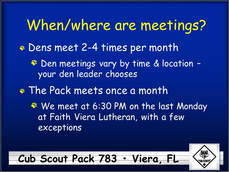 Cub Scout Pack 783 Viera, FL When/where are meetings? Dens meet 2-4 times per month Den meetings vary by time & location – your den leader chooses The
