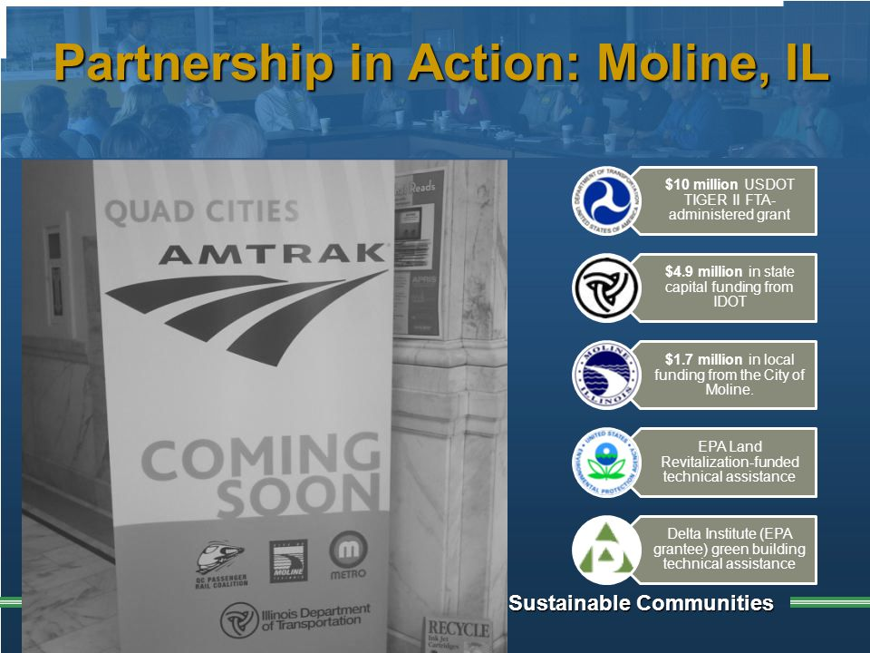 Building Sustainable Communities Partnership in Action: Moline, IL $10 million USDOT TIGER II FTA- administered grant $4.9 million in state capital funding from IDOT $1.7 million in local funding from the City of Moline.