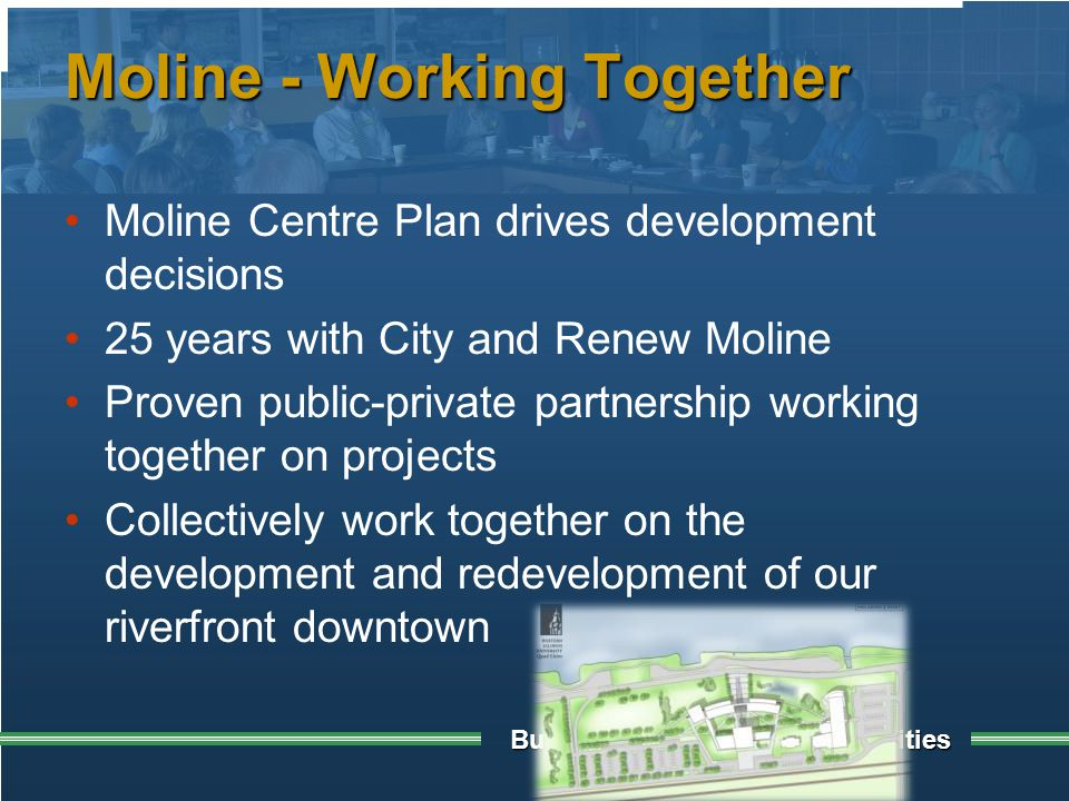 Building Sustainable Communities Moline - Working Together Moline Centre Plan drives development decisions 25 years with City and Renew Moline Proven public-private partnership working together on projects Collectively work together on the development and redevelopment of our riverfront downtown