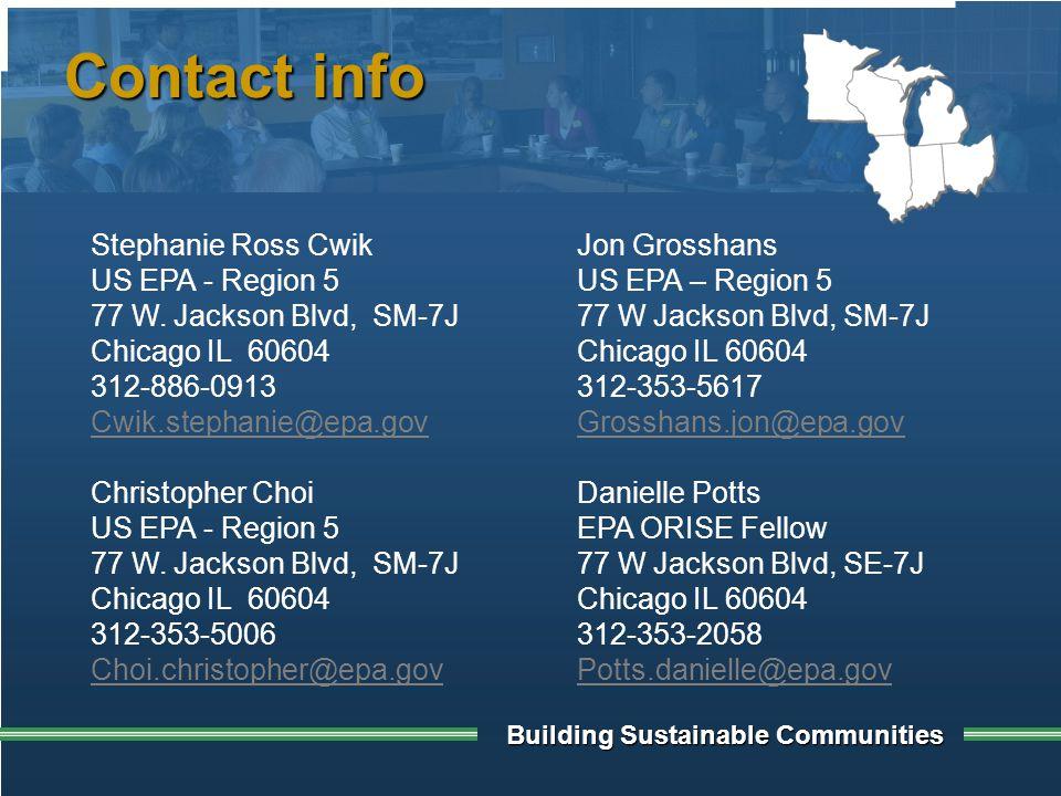 Building Sustainable Communities Contact info Jon Grosshans US EPA – Region 5 77 W Jackson Blvd, SM-7J Chicago IL 60604 312-353-5617 Grosshans.jon@epa.gov Danielle Potts EPA ORISE Fellow 77 W Jackson Blvd, SE-7J Chicago IL 60604 312-353-2058 Potts.danielle@epa.gov Christopher Choi US EPA - Region 5 77 W.