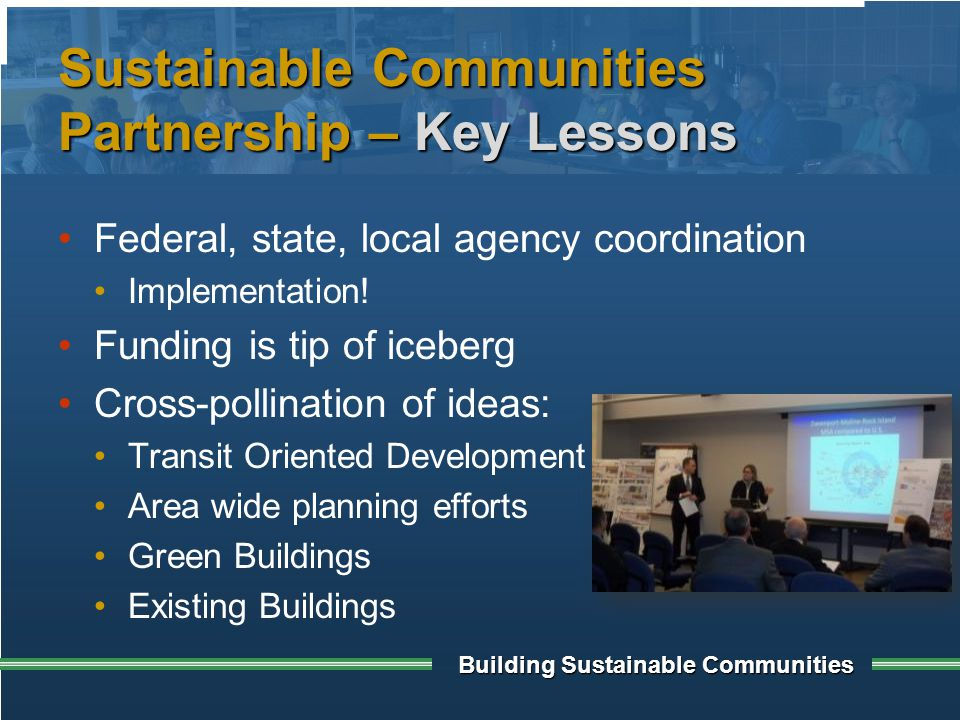 Building Sustainable Communities Sustainable Communities Partnership – Key Lessons Federal, state, local agency coordination Implementation.