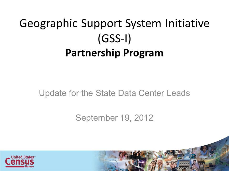 Geographic Support System Initiative (GSS-I) Partnership Program Update for the State Data Center Leads September 19, 2012