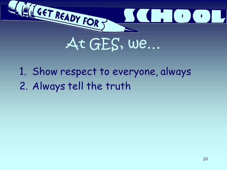 At GES, we… 1.Show respect to everyone, always 2.Always tell the truth 20