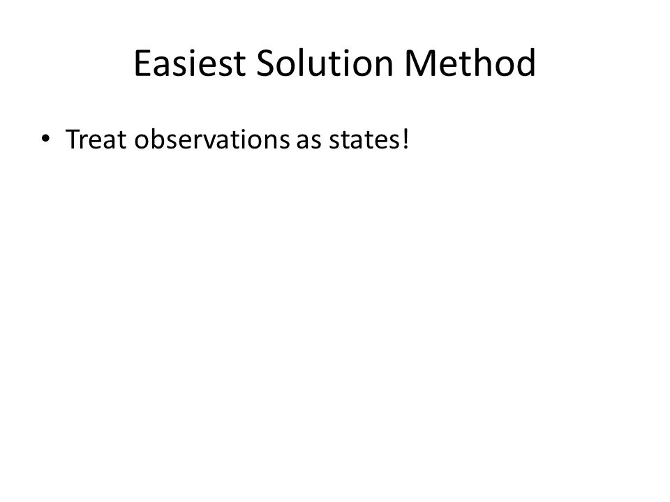 Easiest Solution Method Treat observations as states!