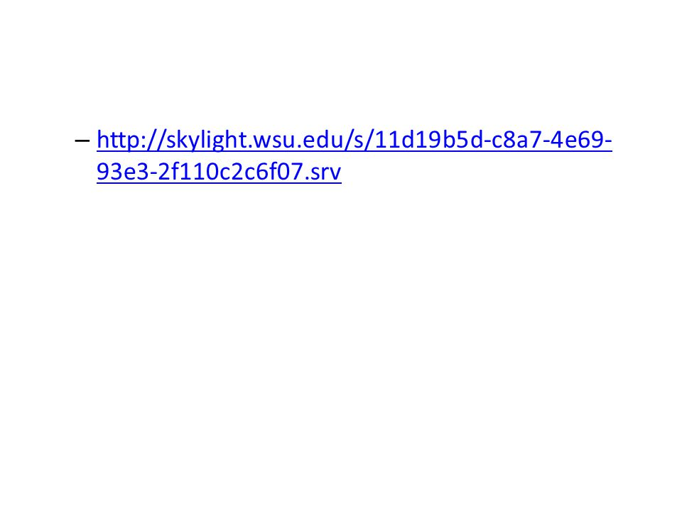 – http://skylight.wsu.edu/s/11d19b5d-c8a7-4e69- 93e3-2f110c2c6f07.srv http://skylight.wsu.edu/s/11d19b5d-c8a7-4e69- 93e3-2f110c2c6f07.srv