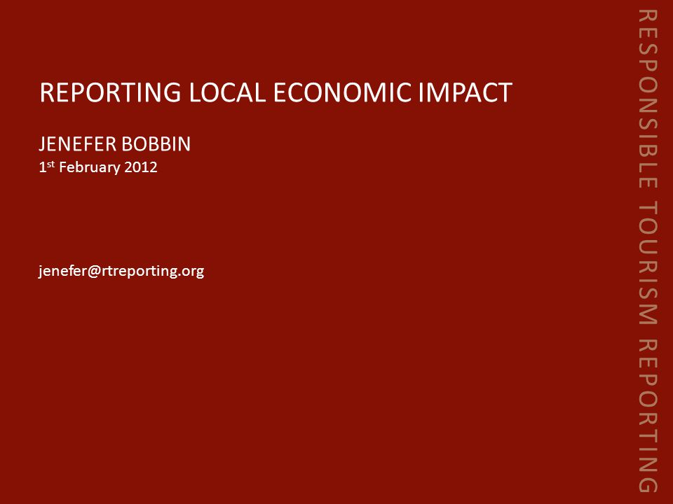 RESPONSIBLE TOURISM REPORTING REPORTING LOCAL ECONOMIC IMPACT JENEFER BOBBIN 1 st February 2012 jenefer@rtreporting.org