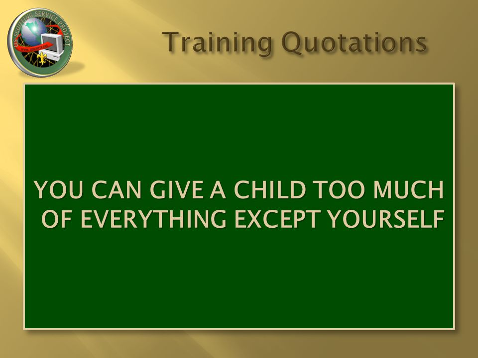 YOU CAN GIVE A CHILD TOO MUCH OF EVERYTHING EXCEPT YOURSELF