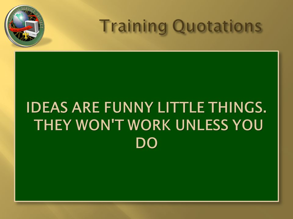 IDEAS ARE FUNNY LITTLE THINGS. THEY WON'T WORK UNLESS YOU DO