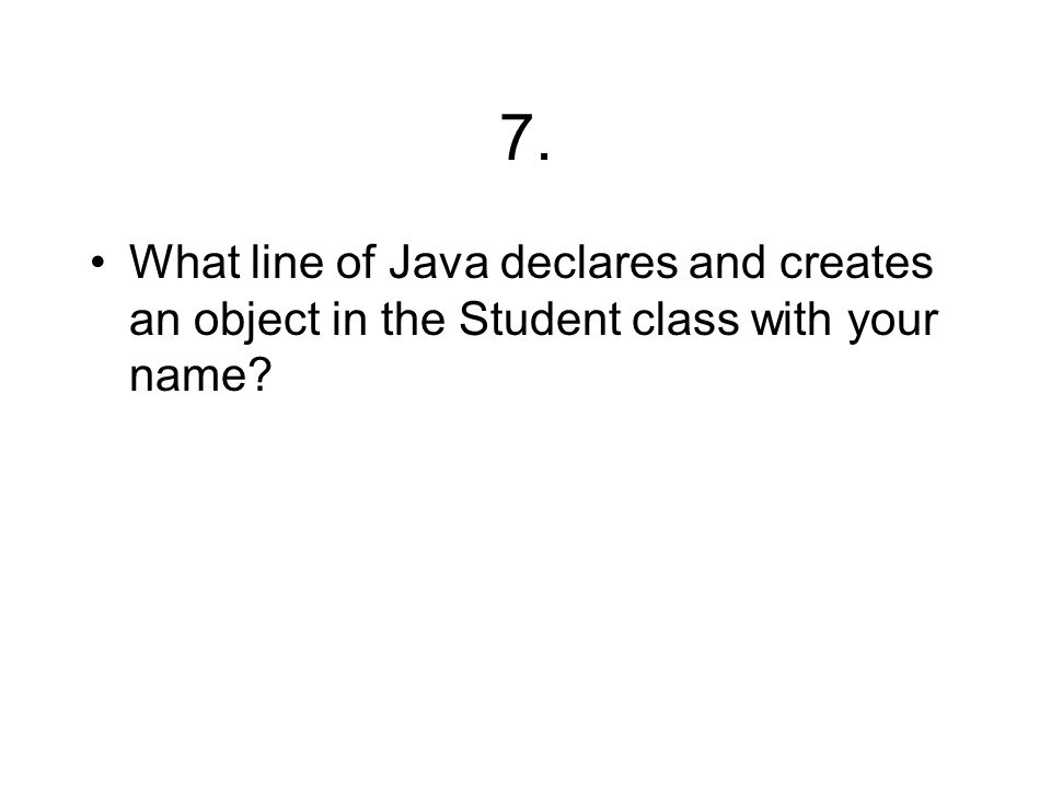 7. What line of Java declares and creates an object in the Student class with your name?