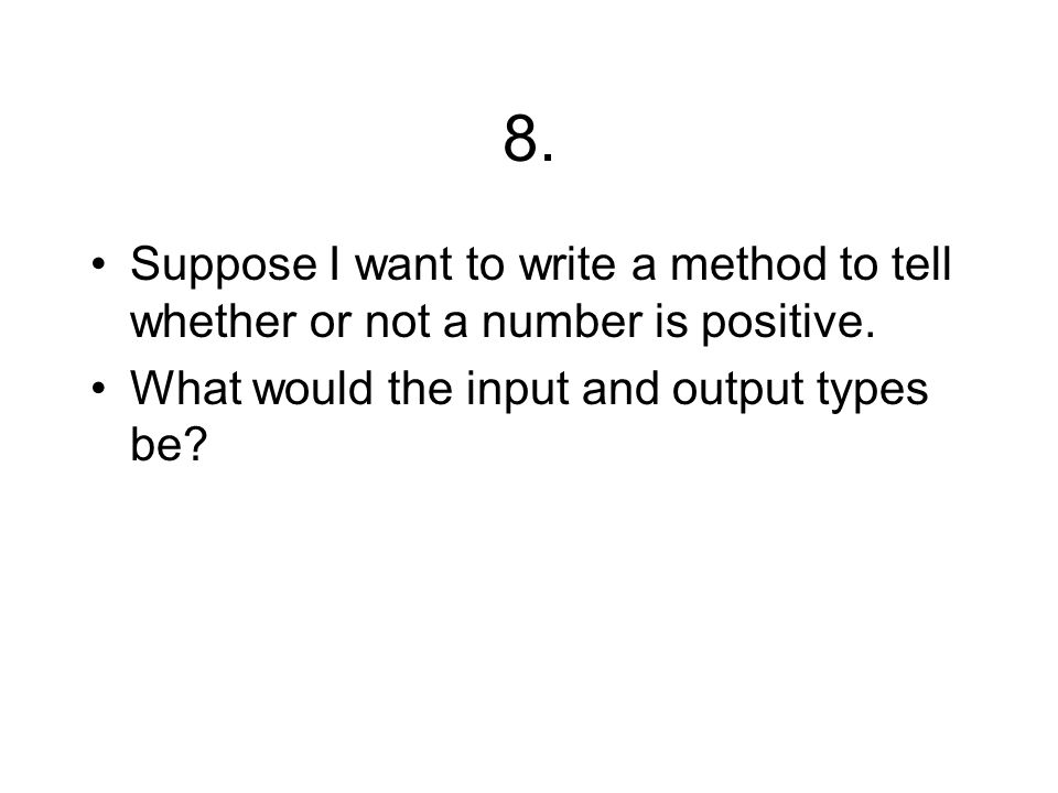 8. Suppose I want to write a method to tell whether or not a number is positive. What would the input and output types be?