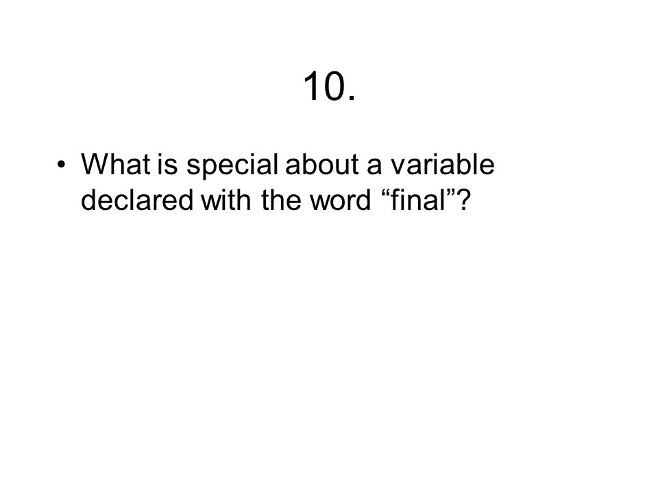 "10. What is special about a variable declared with the word ""final""?"