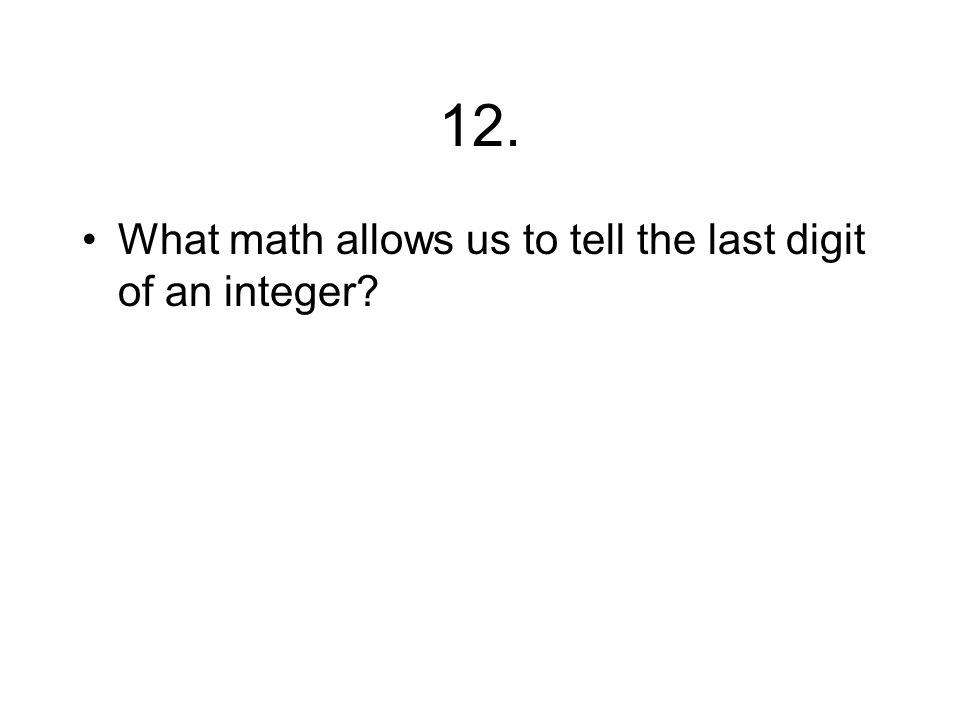12. What math allows us to tell the last digit of an integer?