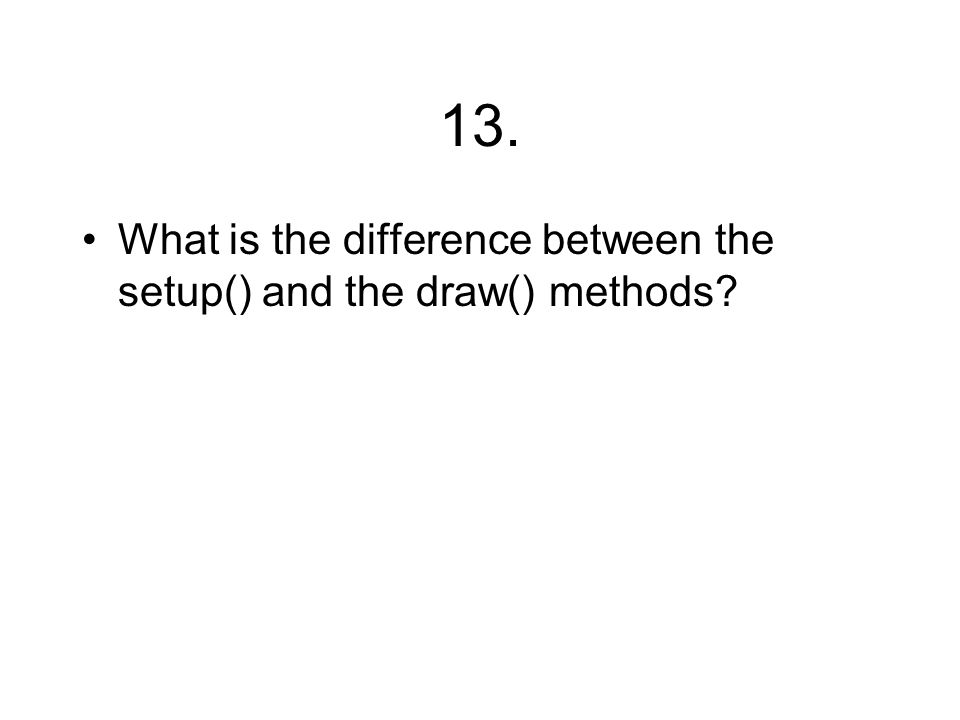 13. What is the difference between the setup() and the draw() methods?