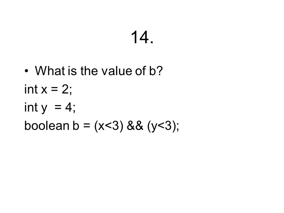 14. What is the value of b int x = 2; int y = 4; boolean b = (x<3) && (y<3);