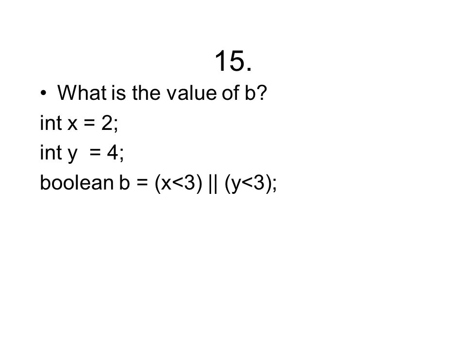 15. What is the value of b int x = 2; int y = 4; boolean b = (x<3) || (y<3);