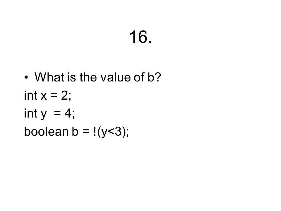 16. What is the value of b? int x = 2; int y = 4; boolean b = !(y<3);