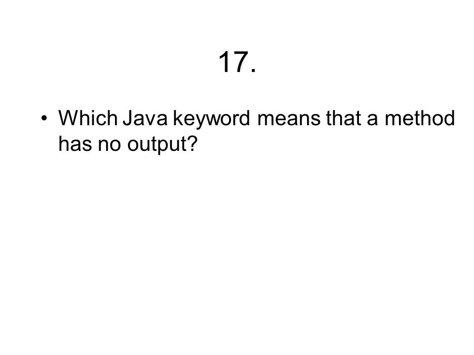 17. Which Java keyword means that a method has no output?