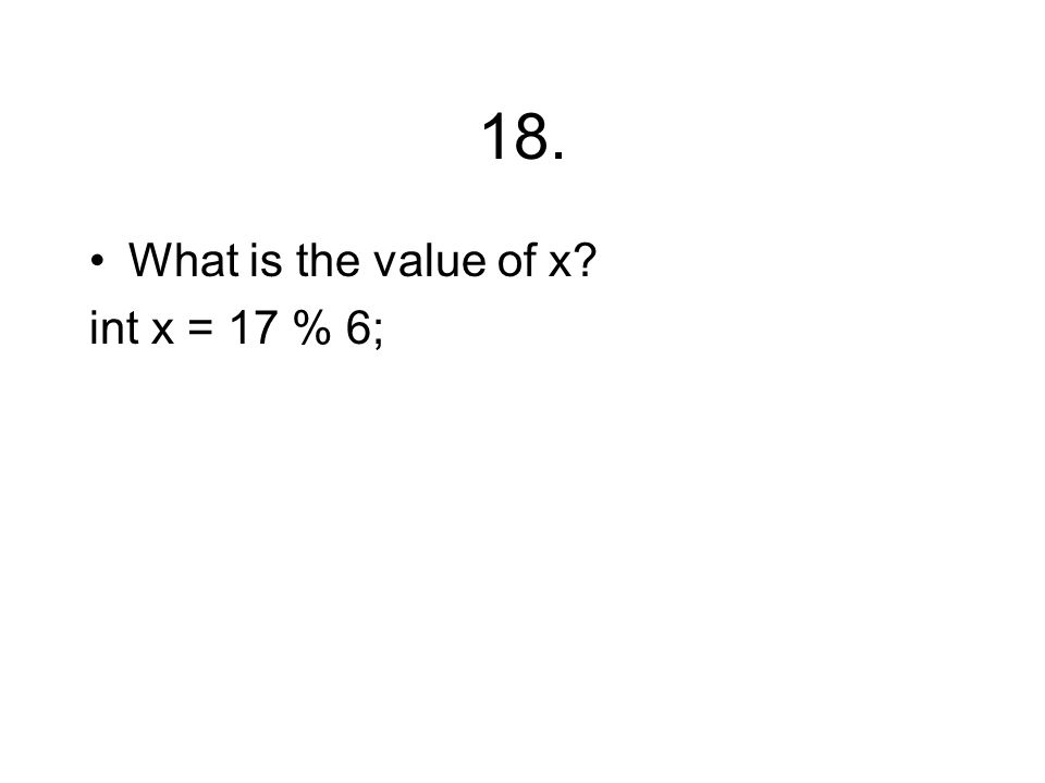 18. What is the value of x? int x = 17 % 6;