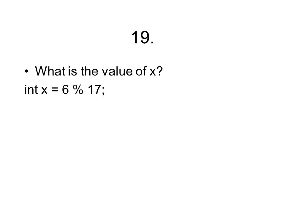 19. What is the value of x? int x = 6 % 17;