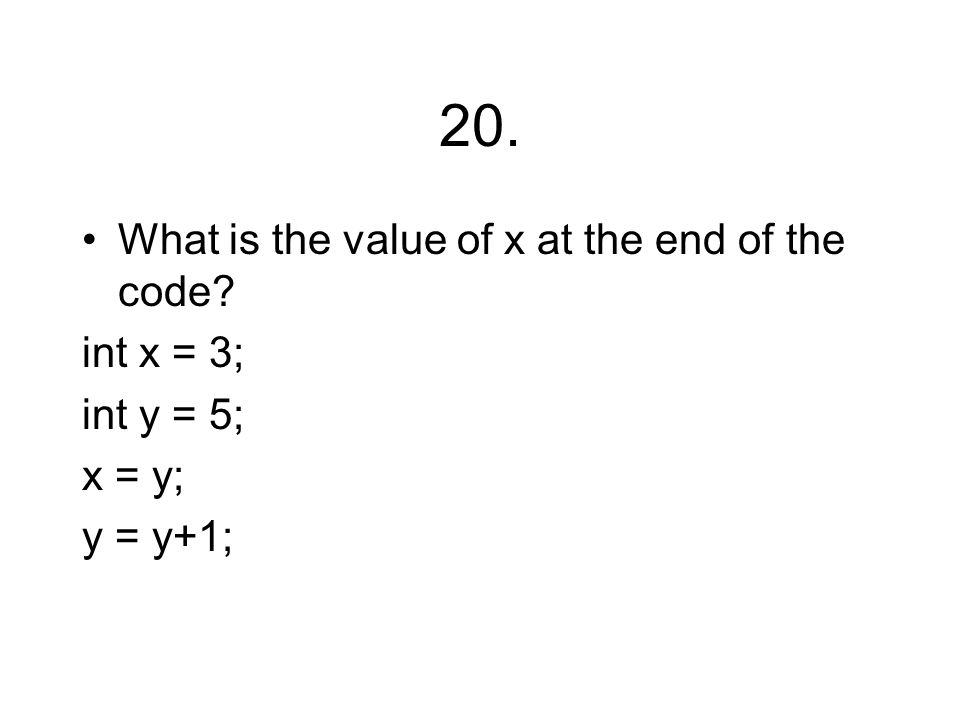 20. What is the value of x at the end of the code? int x = 3; int y = 5; x = y; y = y+1;