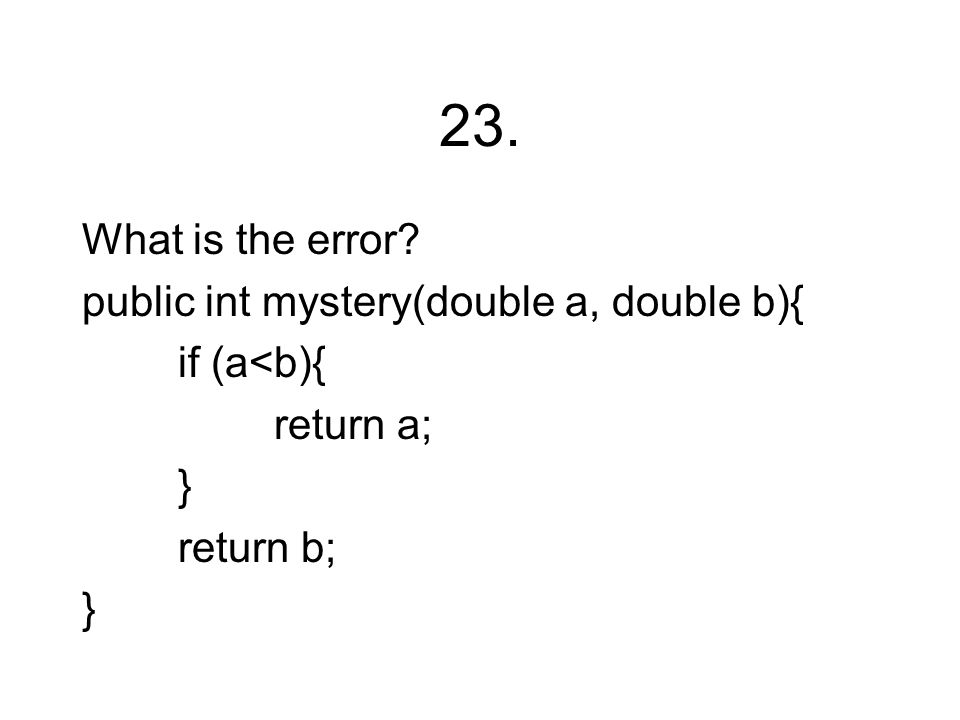 23. What is the error? public int mystery(double a, double b){ if (a<b){ return a; } return b; }