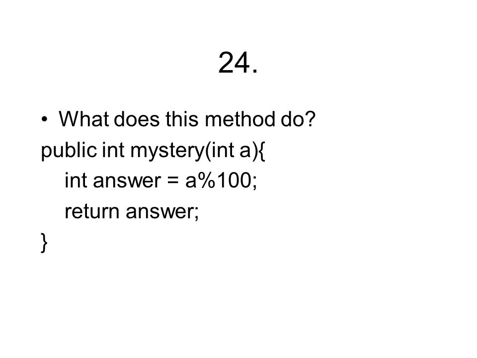 24. What does this method do public int mystery(int a){ int answer = a%100; return answer; }