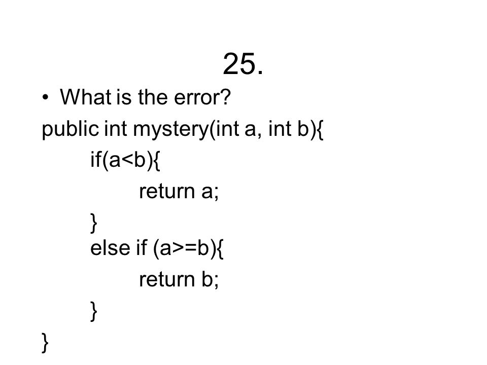 25. What is the error? public int mystery(int a, int b){ if(a<b){ return a; } else if (a>=b){ return b; }